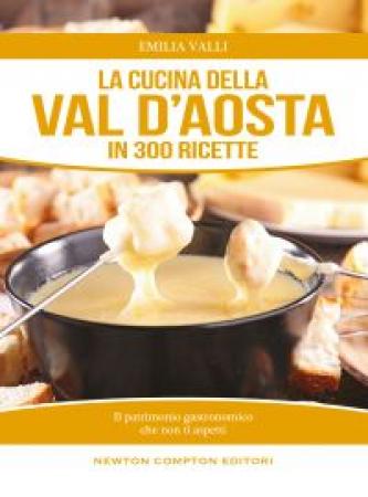 La cucina della Val d'Aosta in 300 ricette tradizionali